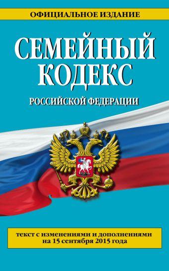 Семейный кодекс Российской Федерации : текст с изм. и доп. на 15 сентября 2015 г. <нe указано>