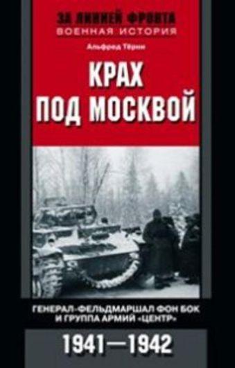 """Крах под Москвой. Генерал-фельдмаршал фон Бок и группа армий """"Центр"""". 1941-1942 Терни А."""