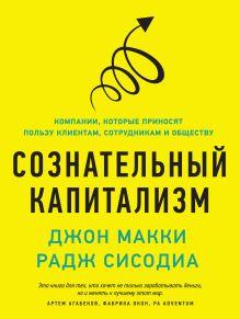Макки Д.; Сисодиа Р. - Сознательный капитализм. Компании, которые приносят пользу клиентам, сотрудникам и обществу обложка книги