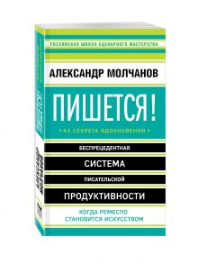 Молчанов А.В. - Пишется! Беспрецедентная система писательской продуктивности обложка книги