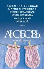 Улицкая Л., Геласимов А., Рой О. и др. - Любовь, или Моя семья обложка книги