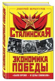 Верхотуров Д.Н. - Сталинская экономика Победы. «Было время – и цены снижали» обложка книги