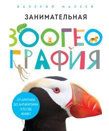 Малеев В. - Занимательная зоогеография. От Арктики до Антарктики: кто где живет обложка книги