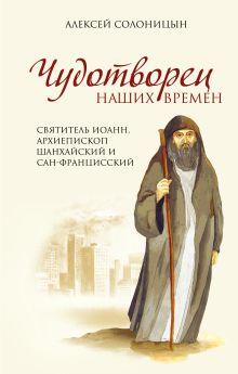 Солоницын А.А. - Чудотворец наших времен. Святитель Иоанн, архиепископ Шанхайский и Сан-Францисский обложка книги