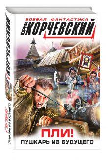 Корчевский Ю.Г. - Пли! Пушкарь из будущего обложка книги