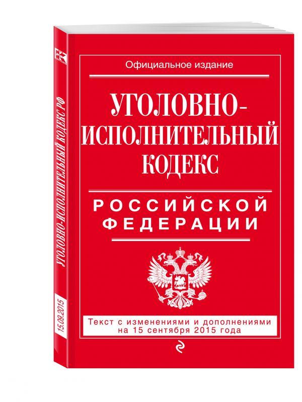 Уголовно-исполнительный кодекс Российской Федерации : текст с изм. и доп. на 15 сентября 2015 г. <нe указано>