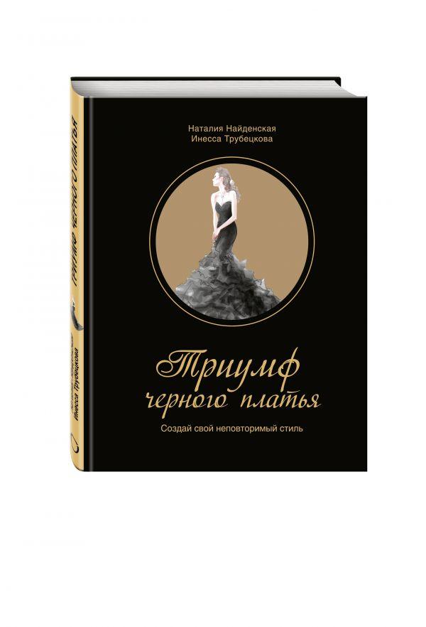 Триумф черного платья. Создай свой неповторимый стиль Найденская Н.Г., Трубецкова И.А.