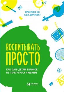 Ко К.,Дорнфест А. - Воспитывать просто: Как дать детям главное, не перегружая лишним обложка книги