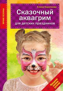 Обложка Сказочный аквагрим для детских праздников Елена Короткова