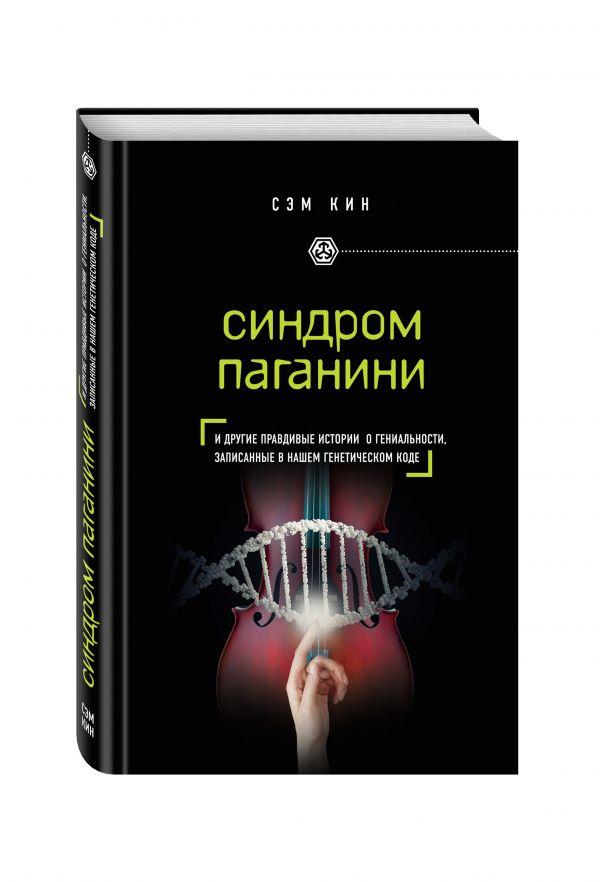 Синдром Паганини и другие правдивые истории о гениальности, записанные в нашем генетическом коде Кин С.