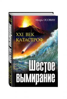 Осовин И.А. - Шестое вымирание. XXI век катастроф обложка книги