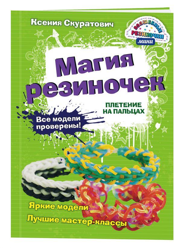 Магия резиночек. Плетение на пальцах Скуратович К.Р.