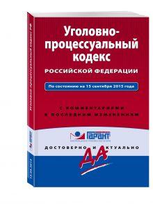 - Уголовно-процессуальный кодекс Российской Федерации. По состоянию на 15 сентября 2015 года. С комментариями к последним изменениям обложка книги