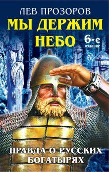 Мы держим небо. Правда о русских богатырях. 6-е издание