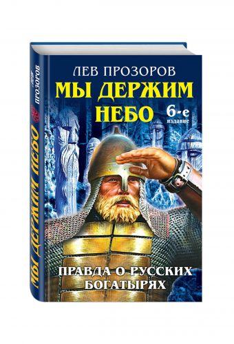 Мы держим небо. Правда о русских богатырях. 6-е издание Прозоров Л.Р.