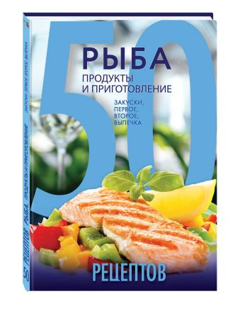 50 рецептов. Рыба. Продукты и приготовление. Закуски. Первое. Второе. Выпечка