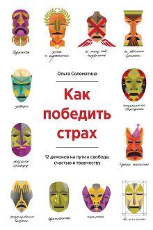 Соломатина О. - Как победить страх. 12 демонов на пути к свободе, счастью и творчеству обложка книги