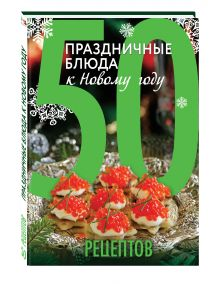 - 50 рецептов. Праздничные блюда к Новому году обложка книги