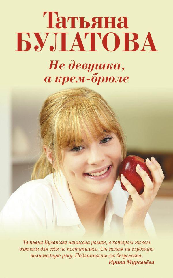 Не девушка, а крем-брюле  Автор: Татьяна Булатова