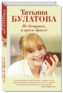 Булатова Т. - Не девушка, а крем-брюле обложка книги