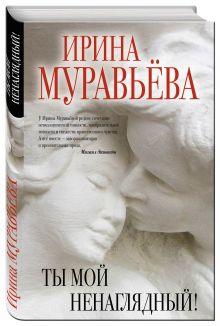 Муравьева И. - Ты мой ненаглядный! обложка книги