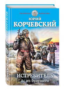Корчевский Ю.Г. - Истребитель. Ас из будущего обложка книги