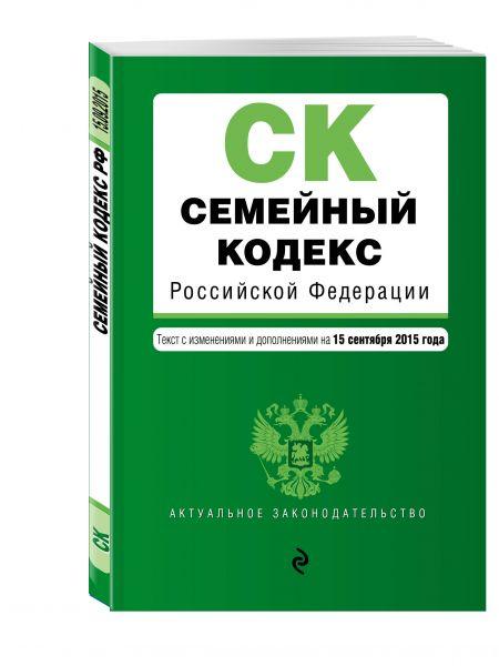 Семейный кодекс Российской Федерации : текст с изм. и доп. на 15 сентября 2015 г.