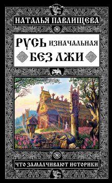 Обложка Русь изначальная без лжи. Что замалчивают историки Наталья Павлищева