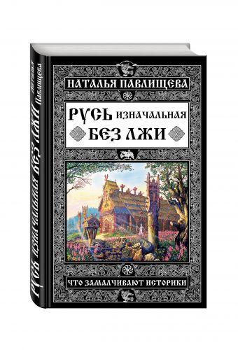 Русь изначальная без лжи. Что замалчивают историки Павлищева Н.П.