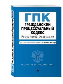 - Гражданский процессуальный кодекс Российской Федерации : текст с изм. и доп. на 15 сентября 2015 г. обложка книги