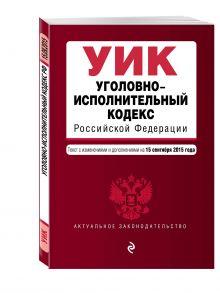 - Уголовно-исполнительный кодекс Российской Федерации : текст с изм. и доп. на 15 сентября 2015 г. обложка книги