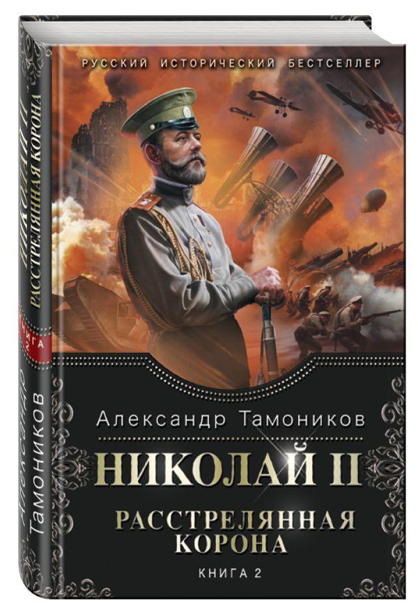 Николай II. Расстрелянная корона. Книга 2 Тамоников А.А.