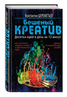 Шереметьев К.П. - Бешеный креатив. Десятки идей в день за 12 минут обложка книги