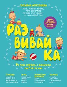Аптулаева Т.Г. - Развивай-ка. Во что играть с малышом от 1 до 2 лет обложка книги