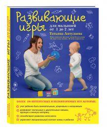Аптулаева Т.Г. - Развивающие игры для малышей от 1 до 2 лет обложка книги