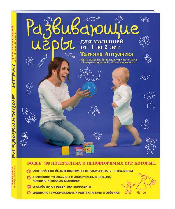 Развивающие игры для малышей от 1 до 2 лет Аптулаева Т.Г.