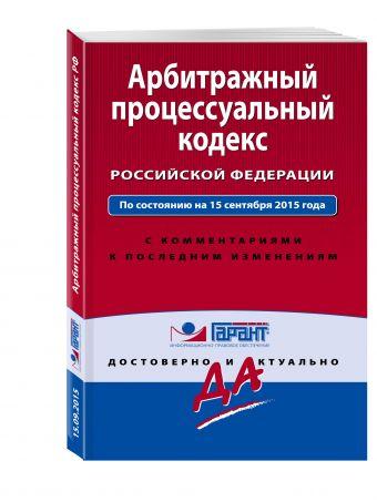 Арбитражный процессуальный кодекс Российской Федерации. По состоянию на 15 сентября 2015 года. С комментариями к последним изменениям