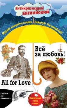 Всё за любовь! = All for Love: Индуктивный метод чтения. О. Генри, Артур Конан Дойль, Оскар Уайльд и др.