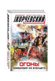 Корчевский Ю.Г. - Огонь! Бомбардир из будущего обложка книги