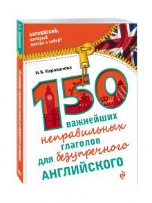 Караванова Н.Б. - 150 важнейших неправильных глаголов для безупречного английского обложка книги