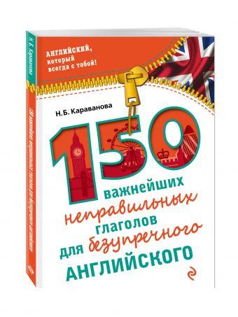 150 важнейших неправильных глаголов для безупречного английского Караванова Н.Б.