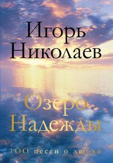 Обложка Озеро Надежды. 100 песен о любви Игорь Николаев