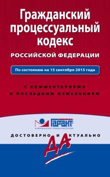 Обложка Гражданский процессуальный кодекс Российской Федерации. По состоянию на 15 сентября 2015 года. С комментариями к последним изменениям