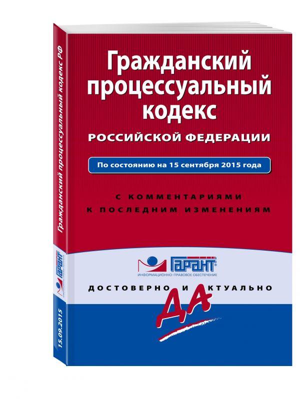 Гражданский процессуальный кодекс Российской Федерации. По состоянию на 15 сентября 2015 года. С комментариями к последним изменениям