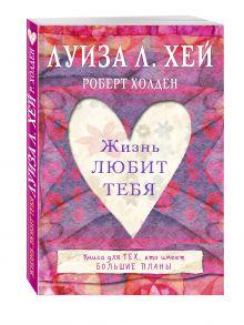 Луиза Хей, Роберт Холден - Жизнь тебя любит обложка книги