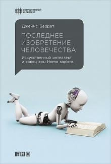 Баррат Д. - Последнее изобретение человечества: Искусственный интеллект и конец эры Homo sapiens обложка книги