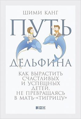 """Путь дельфина: Как вырастить счастливых и успешных детей не превращаясь в мать-""""тигрицу"""" Канг Ш."""