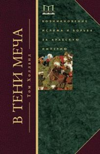 В тени меча. Возникновение ислама и борьба за Арабскую империю Холланд Т.