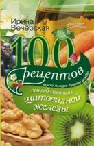 100 рецептов при заболеваниях щитовидной железы. Вкусно, полезно, душевно, целебно