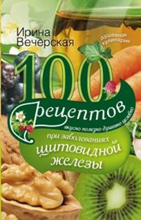 100 рецептов при заболеваниях щитовидной железы. Вкусно, полезно, душевно, целебно Вечерская И